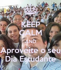 Poster: KEEP CALM AND Aproveite o seu Dia Estudante