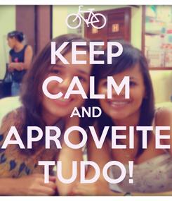 Poster: KEEP CALM AND APROVEITE TUDO!