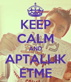 Poster: KEEP CALM AND APTALLIK ETME