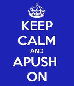 Poster: KEEP CALM AND APUSH  ON
