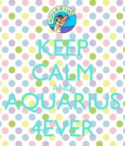 Poster: KEEP CALM AND AQUARIUS 4EVER