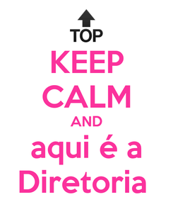 Poster: KEEP CALM AND aqui é a Diretoria