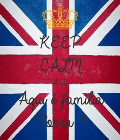 Poster: KEEP CALM AND Aqui é família  Porra !!