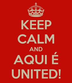 Poster: KEEP CALM AND AQUI É UNITED!