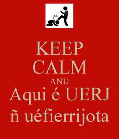 Poster: KEEP CALM AND Aqui é UERJ ñ uéfierrijota