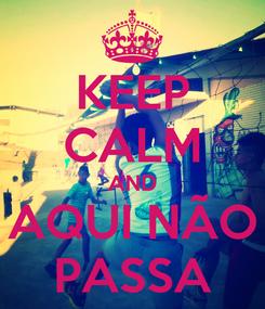 Poster: KEEP CALM AND AQUI NÃO PASSA