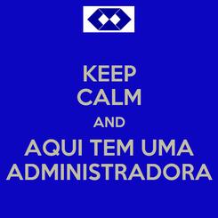 Poster: KEEP CALM AND AQUI TEM UMA ADMINISTRADORA