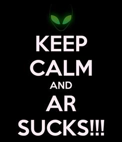 Poster: KEEP CALM AND AR SUCKS!!!