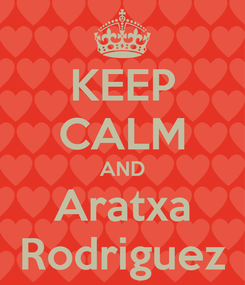 Poster: KEEP CALM AND Aratxa Rodriguez