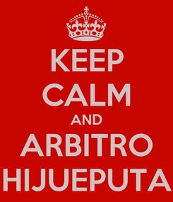 Poster: KEEP CALM AND ARBITRO HIJUEPUTA