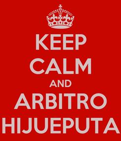 Poster: KEEP CALM AND ARBITRO HIJUEPUTA