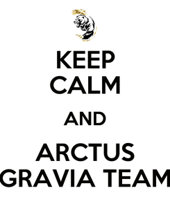 Poster: KEEP CALM AND ARCTUS GRAVIA TEAM