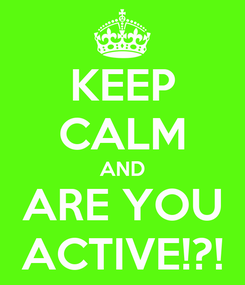 Poster: KEEP CALM AND ARE YOU ACTIVE!?!