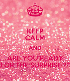 Poster: KEEP CALM AND ARE YOU READY FOR THE SURPRISE ??