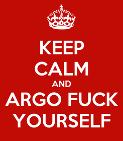 Poster: KEEP CALM AND ARGO FUCK YOURSELF
