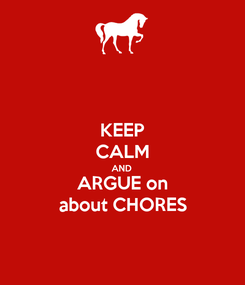 Poster: KEEP CALM AND ARGUE on about CHORES