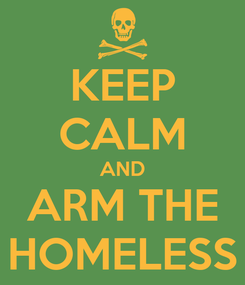 Poster: KEEP CALM AND ARM THE HOMELESS