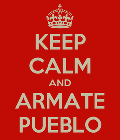Poster: KEEP CALM AND ARMATE PUEBLO