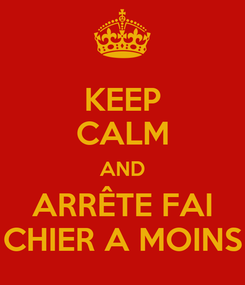 Poster: KEEP CALM AND ARRÊTE FAI CHIER A MOINS
