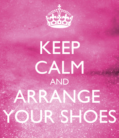 Poster: KEEP CALM AND ARRANGE  YOUR SHOES