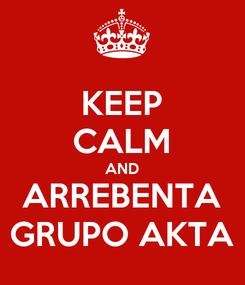 Poster: KEEP CALM AND ARREBENTA GRUPO AKTA