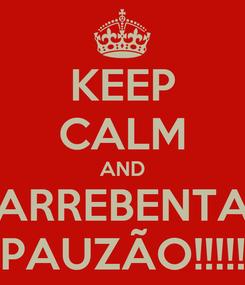 Poster: KEEP CALM AND ARREBENTA PAUZÃO!!!!!