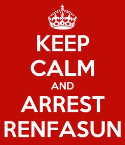 Poster: KEEP CALM AND ARREST RENFASUN