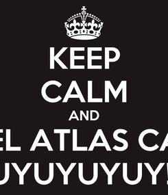Poster: KEEP CALM AND ARRIBA EL ATLAS CABRONES UYUYUYUY!!