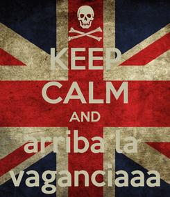 Poster: KEEP CALM AND arriba la  vaganciaaa