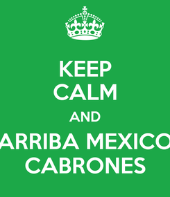 Poster: KEEP CALM AND ARRIBA MEXICO CABRONES