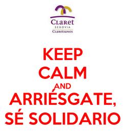 Poster: KEEP CALM AND ARRIÉSGATE, SÉ SOLIDARIO