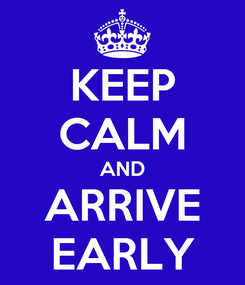 Poster: KEEP CALM AND ARRIVE EARLY