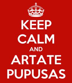 Poster: KEEP CALM AND   ARTATE   PUPUSAS