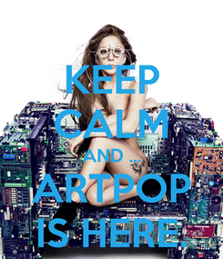 Poster: KEEP CALM AND ... ARTPOP IS HERE.
