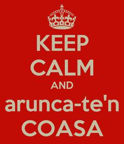 Poster: KEEP CALM AND arunca-te'n COASA