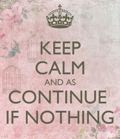 Poster: KEEP CALM AND AS CONTINUE  IF NOTHING