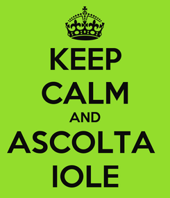 Poster: KEEP CALM AND ASCOLTA  IOLE