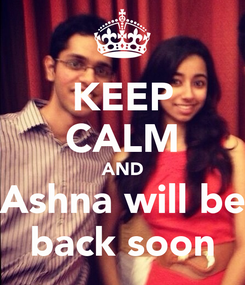 Poster: KEEP CALM AND  Ashna will be  back soon