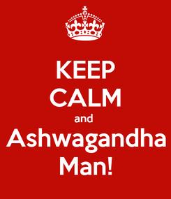 Poster: KEEP CALM and  Ashwagandha Man!