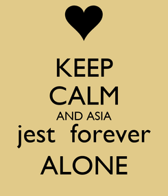 Poster: KEEP CALM AND ASIA jest  forever ALONE