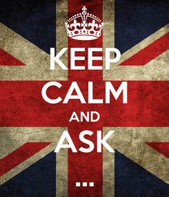 Poster: KEEP CALM AND ASK ...