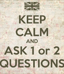 Poster: KEEP CALM AND ASK 1 or 2 QUESTIONS