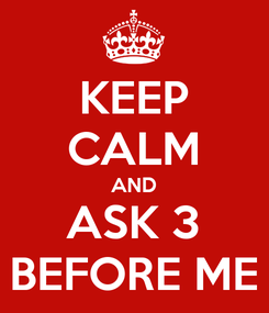 Poster: KEEP CALM AND ASK 3 BEFORE ME