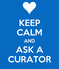 Poster: KEEP CALM AND ASK A CURATOR
