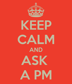 Poster: KEEP CALM AND ASK  A PM