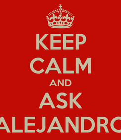 Poster: KEEP CALM AND ASK ALEJANDRO