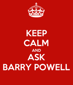 Poster: KEEP CALM AND ASK BARRY POWELL