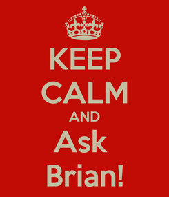 Poster: KEEP CALM AND Ask  Brian!
