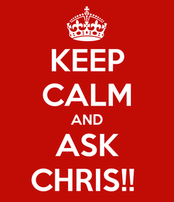 Poster: KEEP CALM AND ASK CHRIS!!
