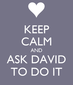 Poster: KEEP CALM AND ASK DAVID TO DO IT